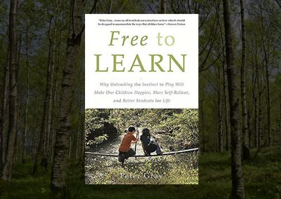 Free to Learn: Making Our Children Happier, More Self-Reliant, and Better Students
